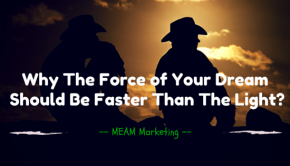 Why The Force of Your Dream Should Be Faster Than The Light-